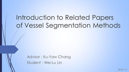 Introduction to Related Papers of Vessel Segmentation Methods Advisor : Ku-Yaw Chang Student : Wei-Lu Lin 2015/1/7.