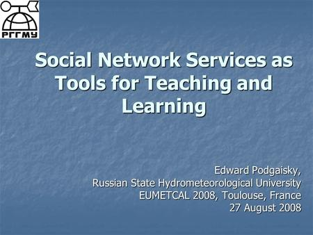Social Network Services as Tools for Teaching and Learning Edward Podgaisky, Russian State Hydrometeorological University EUMETCAL 2008, Toulouse, France.
