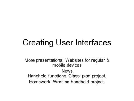Creating User Interfaces More presentations. Websites for regular & mobile devices News Handheld functions. Class: plan project. Homework: Work on handheld.