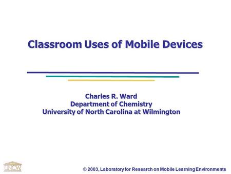 © 2003, Laboratory for Research on Mobile Learning Environments Classroom Uses of Mobile Devices Charles R. Ward Department of Chemistry University of.