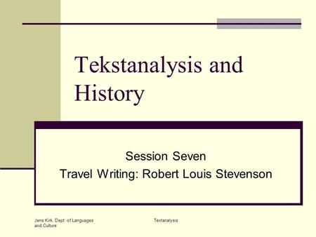 Jens Kirk, Dept. of Languages and Culture Textanalysis Tekstanalysis and History Session Seven Travel Writing: Robert Louis Stevenson.