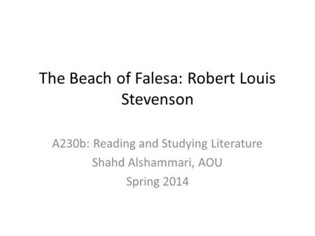 The Beach of Falesa: Robert Louis Stevenson A230b: Reading and Studying Literature Shahd Alshammari, AOU Spring 2014.