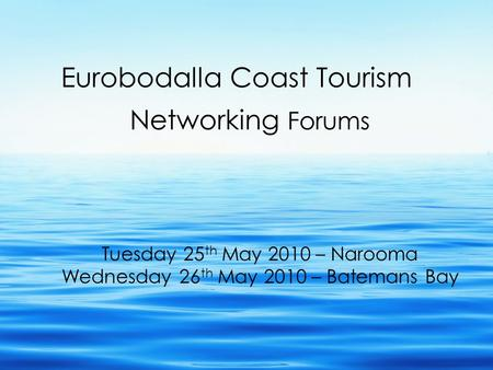 Eurobodalla Coast Tourism Networking Forums Tuesday 25 th May 2010 – Narooma Wednesday 26 th May 2010 – Batemans Bay.