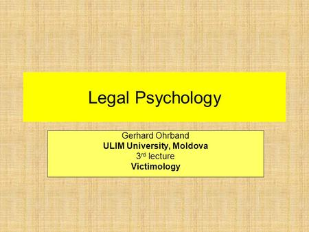 Legal Psychology Gerhard Ohrband ULIM University, Moldova 3 rd lecture Victimology.