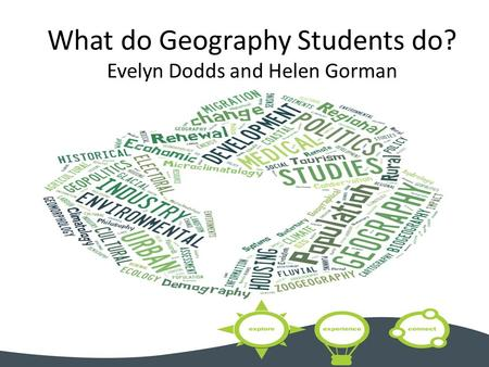 What do Geography Students do? Evelyn Dodds and Helen Gorman.