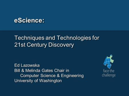 EScience: Techniques and Technologies for 21st Century Discovery Ed Lazowska Bill & Melinda Gates Chair in Computer Science & Engineering Computer Science.