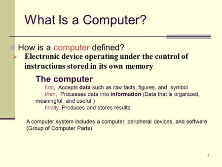 1 How is a computer defined? What Is a Computer?  Electronic device operating under the control of instructions stored in its own memory The computer.