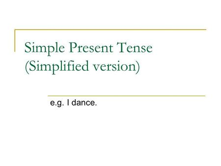 Simple Present Tense (Simplified version) e.g. I dance.