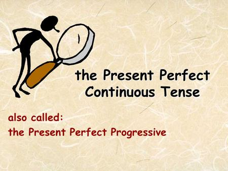 The Present Perfect Continuous <strong>Tense</strong> also called: the Present Perfect Progressive.