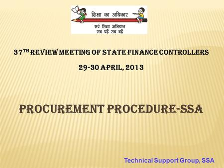 37 th Review Meeting of State Finance Controllers 29-30 April, 2013 Procurement Procedure-SSA Technical Support Group, SSA.