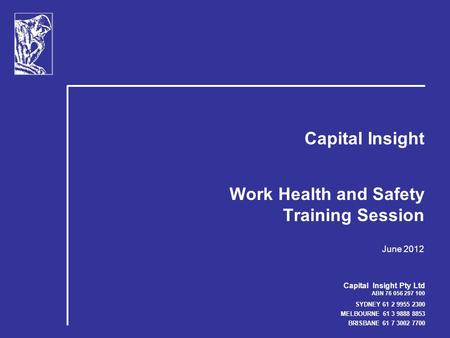 Capital Insight Pty Ltd ABN 76 056 297 100 SYDNEY 61 2 9955 2300 MELBOURNE 61 3 9888 8853 BRISBANE 61 7 3002 7700 Capital Insight Work Health and Safety.