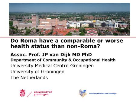 Do Roma have a comparable or worse health status than non-Roma? Assoc. Prof. JP van Dijk MD PhD Department of Community & Occupational Health University.