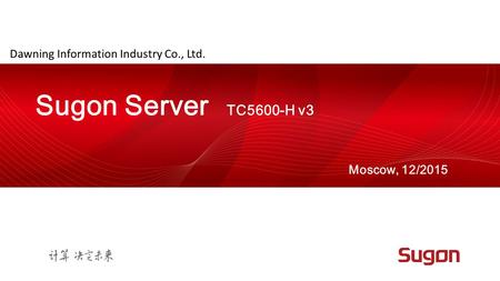 Dawning Information Industry Co., Ltd. Moscow, 12/2015 Sugon Server TC5600-H v3.