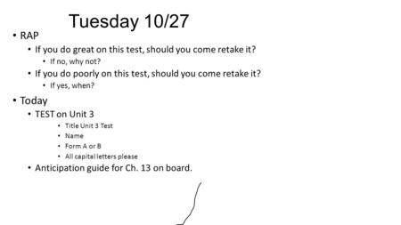 Tuesday 10/27 RAP If you do great on this test, should you come retake it? If no, why not? If you do poorly on this test, should you come retake it? If.
