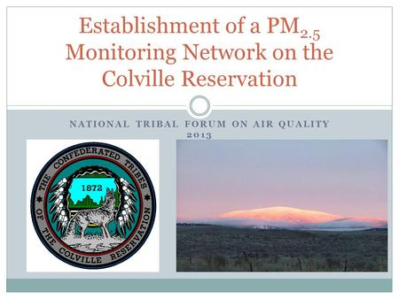 NATIONAL TRIBAL FORUM ON AIR QUALITY 2013 Establishment of a PM 2.5 Monitoring Network on the Colville Reservation.