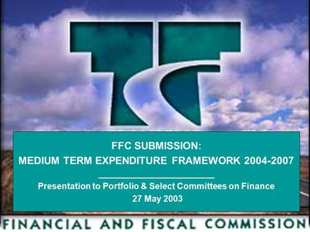1 FFC SUBMISSION: MEDIUM TERM EXPENDITURE FRAMEWORK 2004-2007 ________________________ Presentation to Portfolio & Select Committees on Finance 27 May.