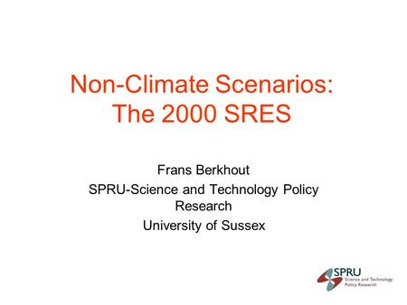 Non-Climate Scenarios: The 2000 SRES Frans Berkhout SPRU-Science and Technology Policy Research University of Sussex.