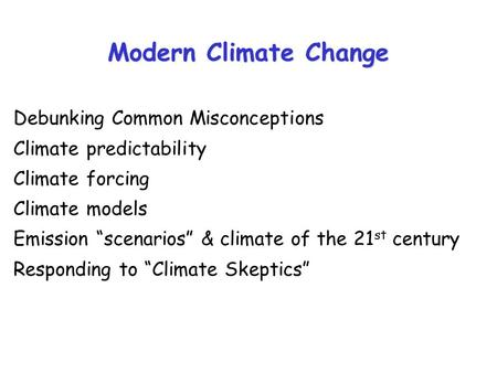 "Modern Climate Change Debunking Common Misconceptions Climate predictability Climate forcing Climate models Emission ""scenarios"" & climate of the 21 st."