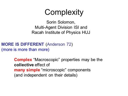 Complexity Sorin Solomon, Multi-Agent Division ISI and Racah Institute of Physics HUJ MORE IS DIFFERENT (Anderson 72) (more is more than more) Complex.