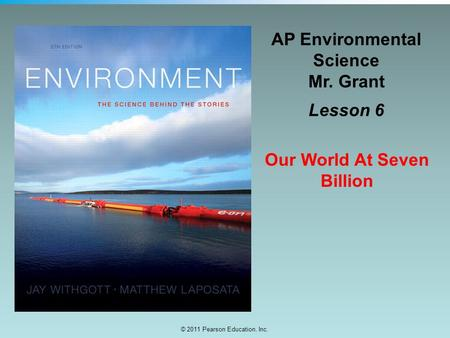 © 2011 Pearson Education, Inc. AP Environmental Science Mr. Grant Lesson 6 Our World At Seven Billion.