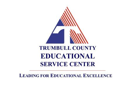 TRUMBULL COUNTY EDUCATIONAL SERVICE CENTER L EADING FOR E DUCATIONAL E XCELLENCE.
