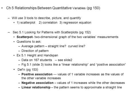Ch 5 Relationships Between Quantitative Variables (pg 150) –Will use 3 tools to describe, picture, and quantify 1) scatterplot 2) correlation 3) regression.