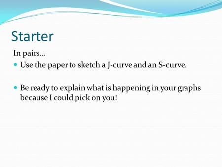 Starter In pairs… Use the paper to sketch a J-curve and an S-curve. Be ready to explain what is happening in your graphs because I could pick on you!