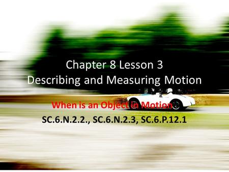 Chapter 8 Lesson 3 Describing and Measuring Motion When is an Object in Motion? SC.6.N.2.2., SC.6.N.2.3, SC.6.P.12.1.