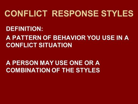 CONFLICT RESPONSE STYLES DEFINITION: A PATTERN OF BEHAVIOR YOU USE IN A CONFLICT SITUATION A PERSON MAY USE ONE OR A COMBINATION OF THE STYLES.
