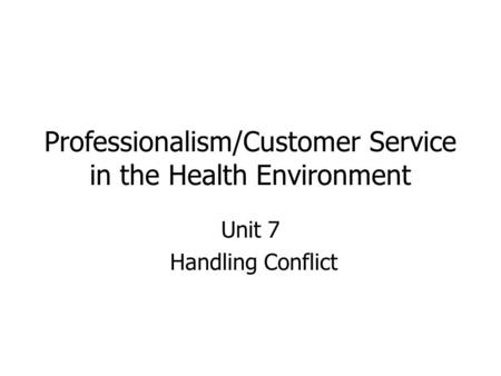Professionalism/Customer Service in the Health Environment Unit 7 Handling Conflict.