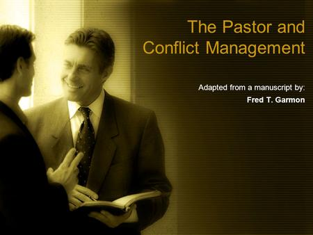 The Pastor and Conflict Management Adapted from a manuscript by: Fred T. Garmon.