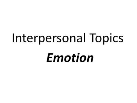Interpersonal Topics Emotion. I. Emotion Characteristics A. Physiological changes. – 1. Proprioceptive stimuli B. Nonverbal reactions. C. Cognitive interpretations.