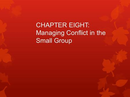 CHAPTER EIGHT: Managing Conflict in the Small Group.