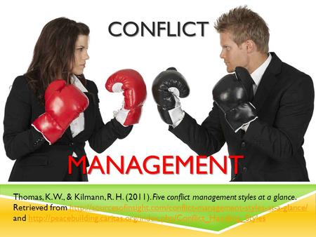 CONFLICT MANAGEMENT CONFLICT MANAGEMENT Thomas, K. W., & Kilmann, R. H. (2011). Five conflict management styles at a glance. Retrieved from