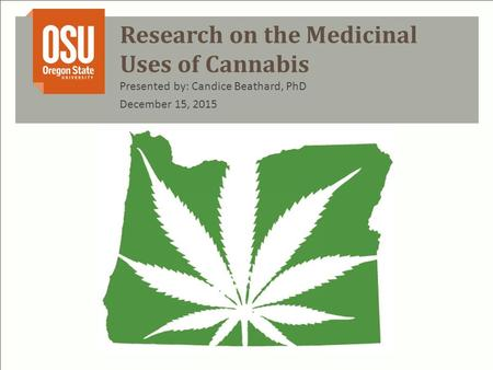 Research on the Medicinal Uses of Cannabis Presented by: Candice Beathard, PhD December 15, 2015.