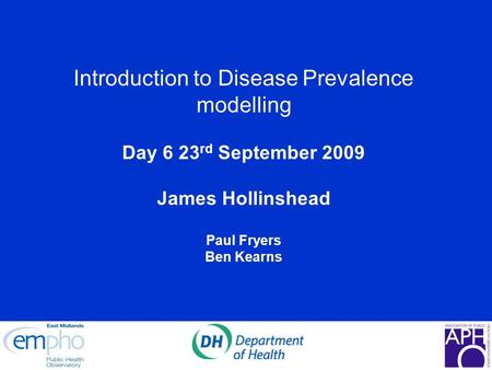 Introduction to Disease Prevalence modelling Day 6 23 rd September 2009 James Hollinshead Paul Fryers Ben Kearns.