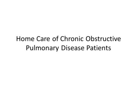 Home Care of Chronic Obstructive Pulmonary Disease Patients.