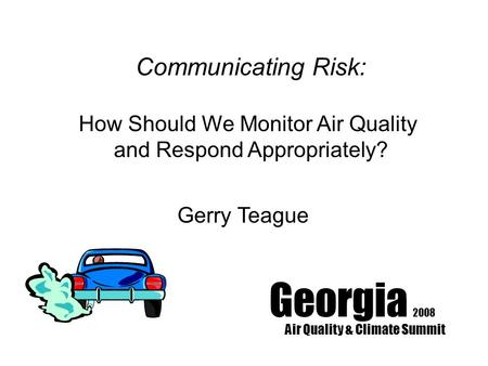 Georgia 2008 Air Quality & Climate Summit Communicating Risk: How Should We Monitor Air Quality and Respond Appropriately? Gerry Teague.