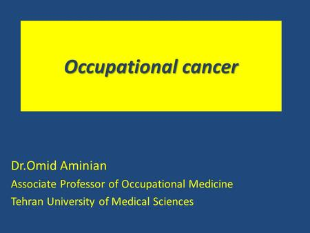 Occupational cancer Dr.Omid Aminian Associate Professor of Occupational Medicine Tehran University of Medical Sciences.