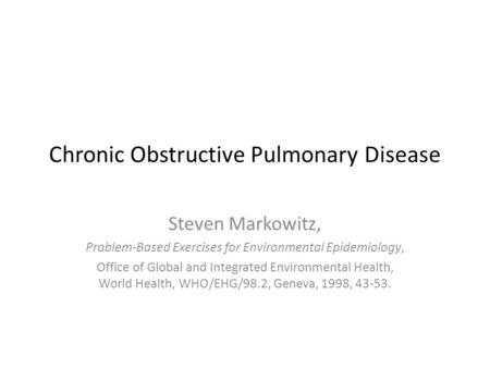 Chronic Obstructive Pulmonary Disease Steven Markowitz, Problem-Based Exercises for Environmental Epidemiology, Office of Global and Integrated Environmental.