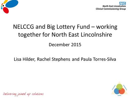 NELCCG and Big Lottery Fund – working together for North East Lincolnshire December 2015 Lisa Hilder, Rachel Stephens and Paula Torres-Silva.