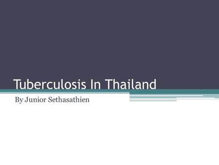 Tuberculosis In Thailand By Junior Sethasathien. What is tuberculosis(TB)? An infectious disease that mainly affects the lungs Cause by a bacteria Spread.