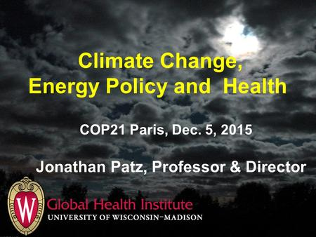 Climate Change, Energy Policy and Health Jonathan Patz, Professor & Director COP21 Paris, Dec. 5, 2015.