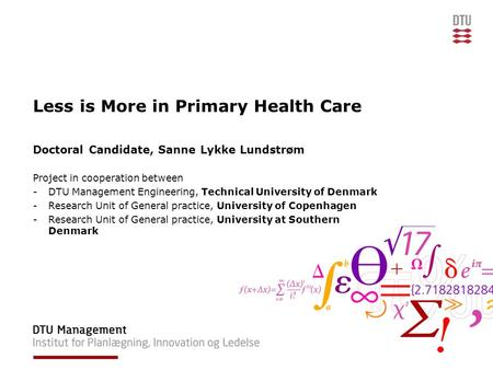 Less is More in Primary Health Care Doctoral Candidate, Sanne Lykke Lundstrøm Project in cooperation between -DTU Management Engineering, Technical University.