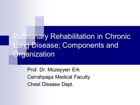 Pulmonary Rehabilitation in Chronic Lung Disease; Components and Organization Prof. Dr. Müzeyyen Erk Cerrahpaşa Medical Faculty Chest Disease Dept.
