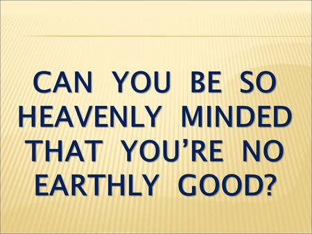 CAN YOU BE SO HEAVENLY MINDED THAT YOU'RE NO EARTHLY GOOD?