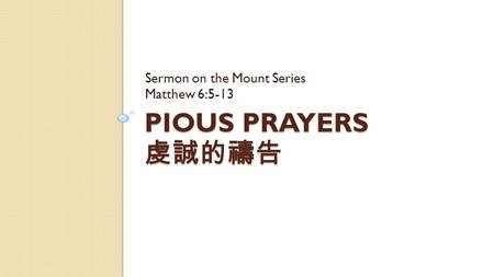 PIOUS PRAYERS 虔誠的禱告 Sermon on the Mount Series Matthew 6:5-13.