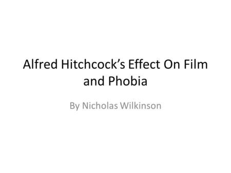 Alfred Hitchcock's Effect On Film and Phobia By Nicholas Wilkinson.