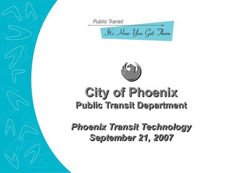 City of Phoenix Public Transit Department Phoenix Transit Technology September 21, 2007 City of Phoenix Public Transit Department Phoenix Transit Technology.