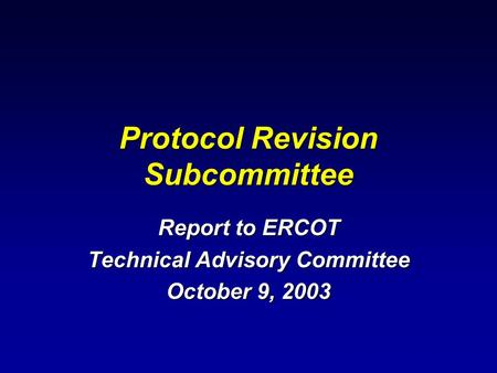 Protocol Revision Subcommittee Report to ERCOT Technical Advisory Committee October 9, 2003.
